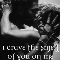 I crave the smell of you on me.